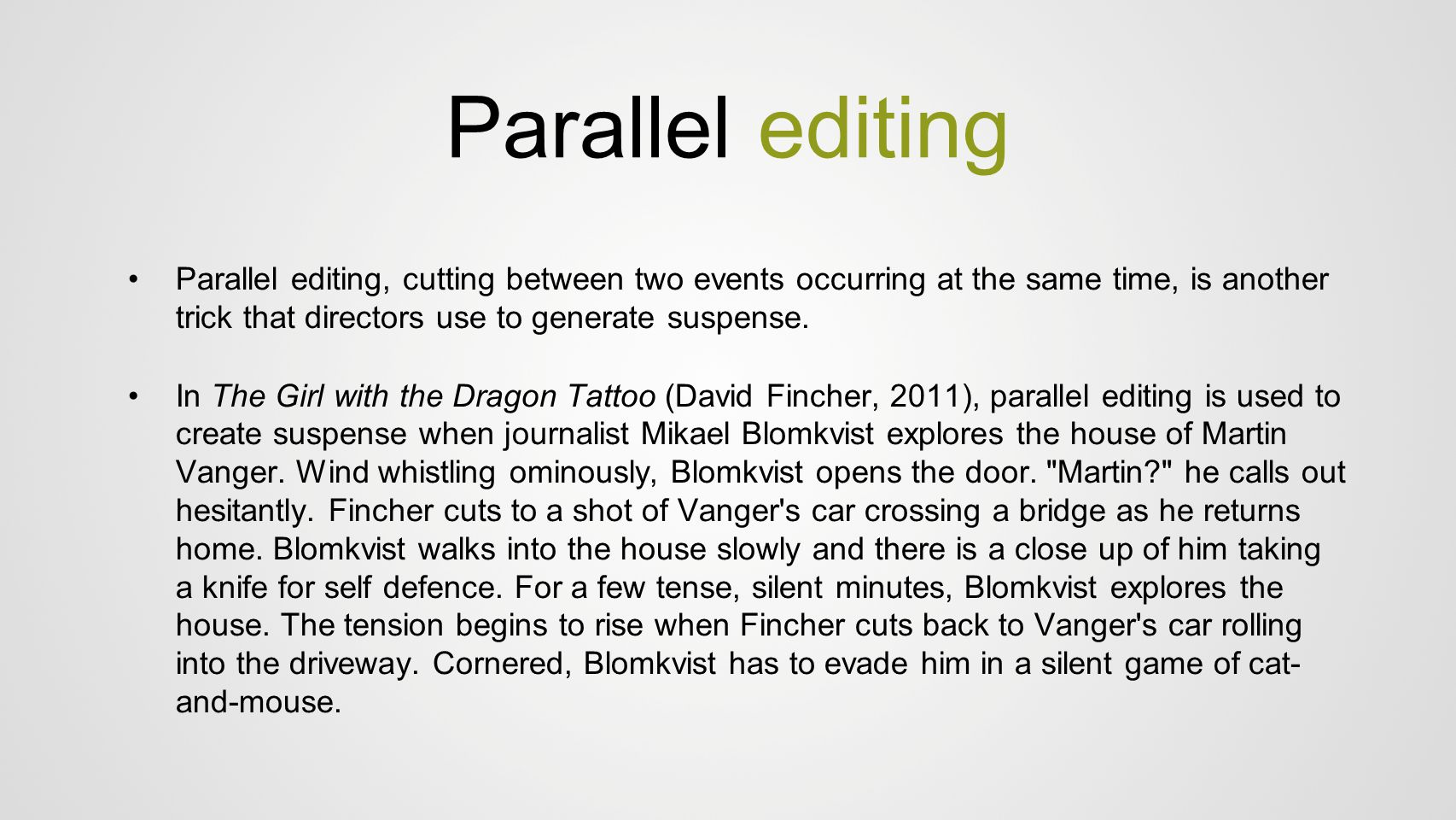 Parallel editing Parallel editing, cutting between two events occurring at the same time, is another trick that directors use to generate suspense. In
