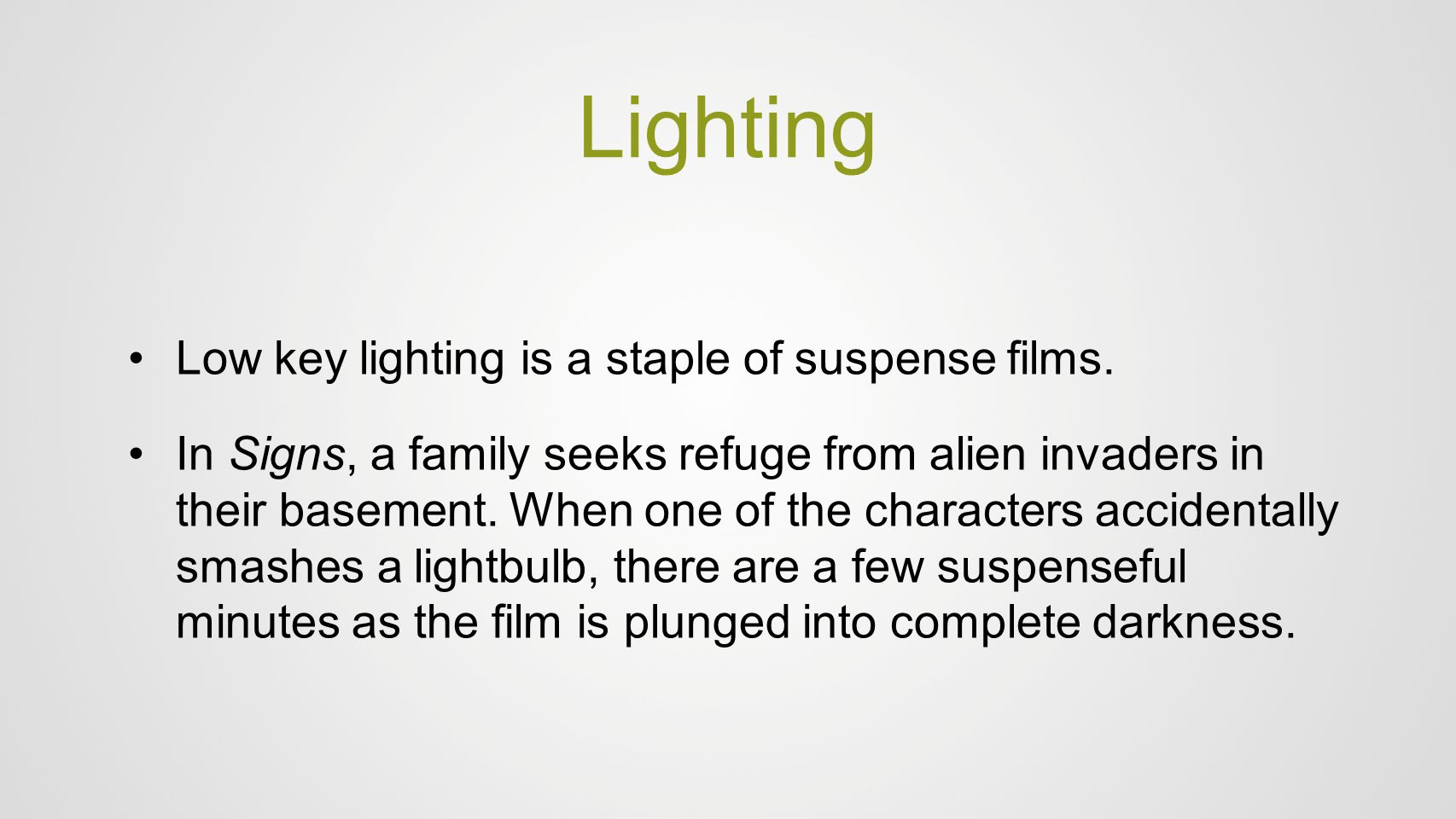 Lighting Low key lighting is a staple of suspense films. In Signs, a family seeks refuge from alien invaders in their basement. When one of the charac