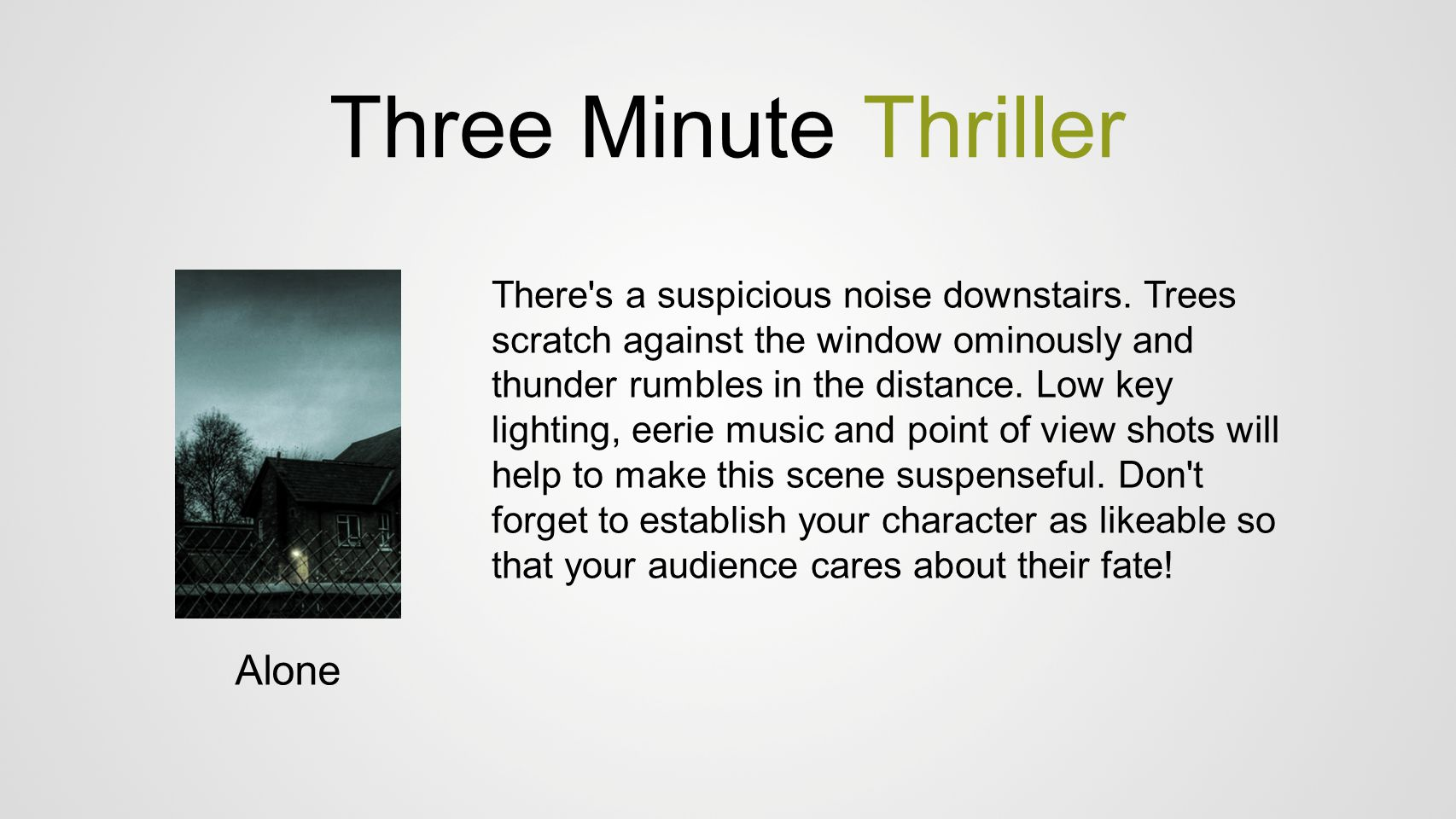 Three Minute Thriller Alone There's a suspicious noise downstairs. Trees scratch against the window ominously and thunder rumbles in the distance. Low