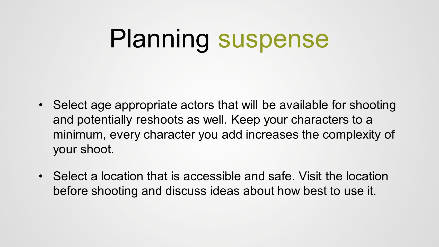 Planning suspense Select age appropriate actors that will be available for shooting and potentially reshoots as well. Keep your characters to a minimu