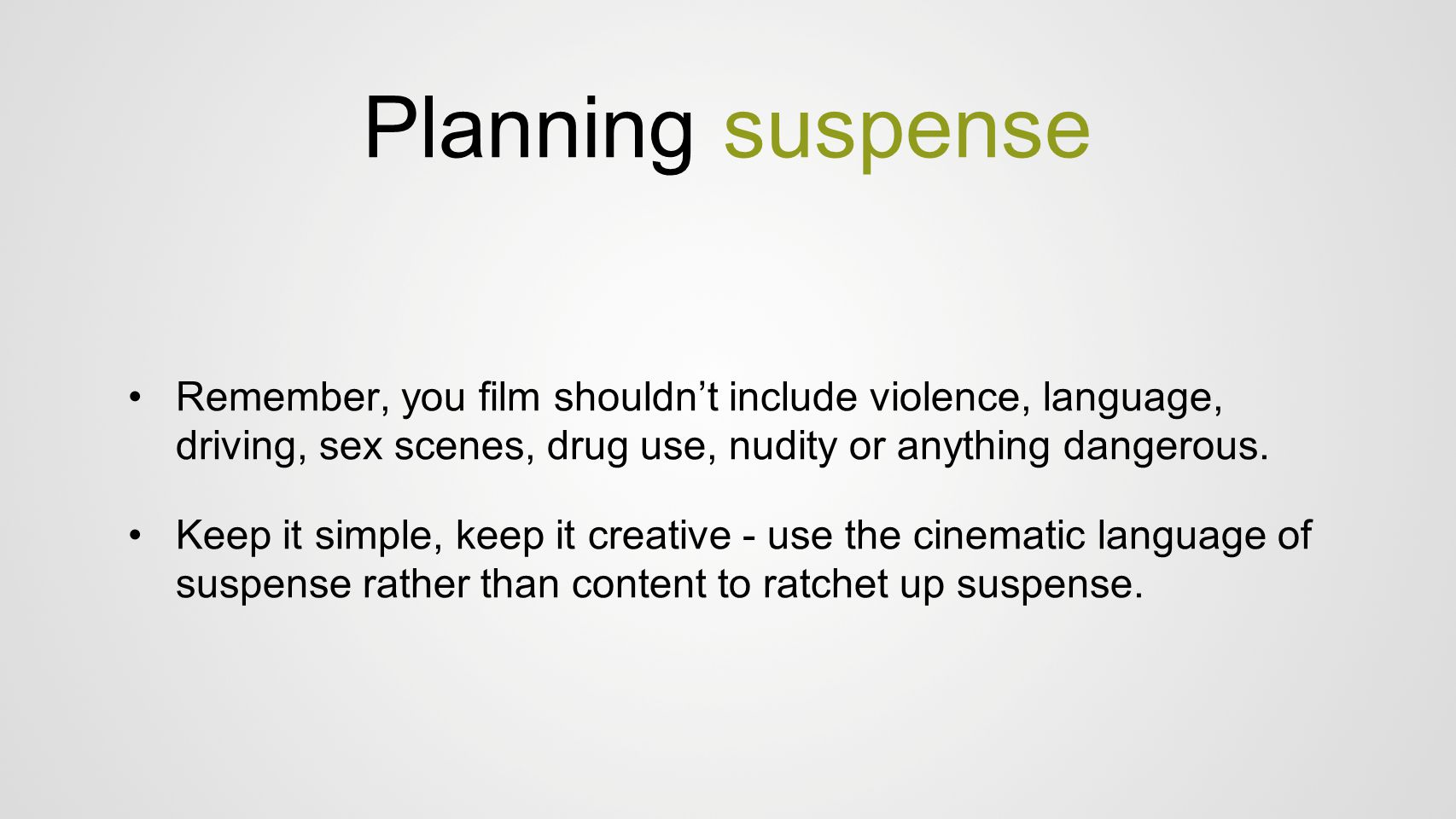 Planning suspense Remember, you film shouldn't include violence, language, driving, sex scenes, drug use, nudity or anything dangerous. Keep it simple