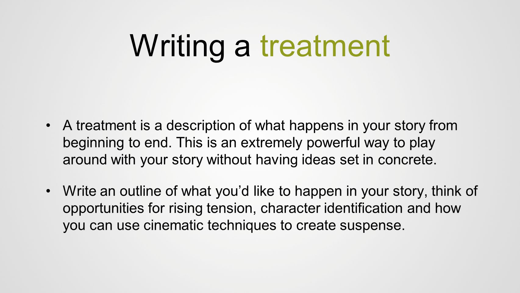 Writing a treatment A treatment is a description of what happens in your story from beginning to end. This is an extremely powerful way to play around