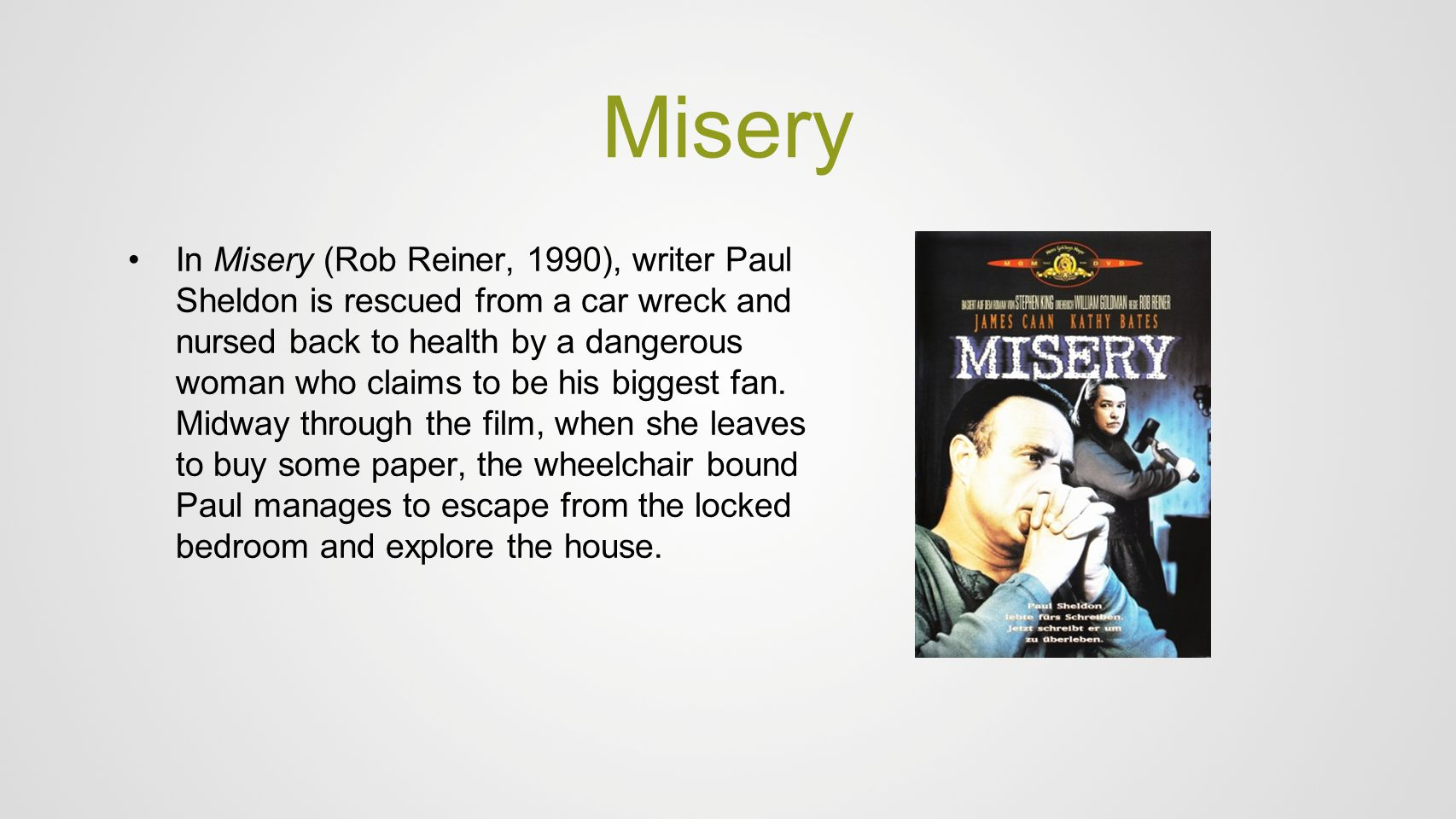 Misery In Misery (Rob Reiner, 1990), writer Paul Sheldon is rescued from a car wreck and nursed back to health by a dangerous woman who claims to be h