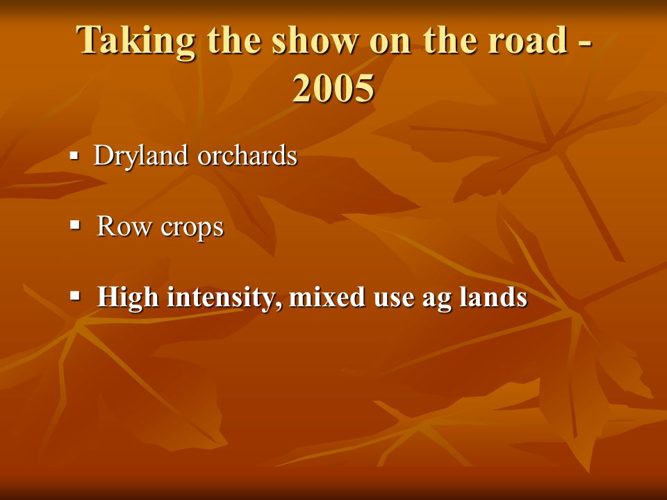  Dryland orchards  Row crops  High intensity, mixed use ag lands Taking the show on the road - 2005