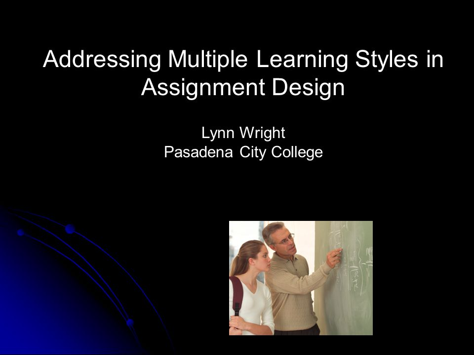 Addressing Multiple Learning Styles in Assignment Design Lynn Wright Pasadena City College
