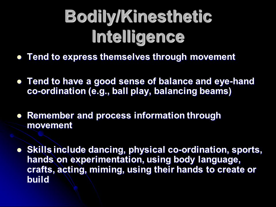 Bodily/Kinesthetic Intelligence Tend to express themselves through movement Tend to express themselves through movement Tend to have a good sense of balance and eye-hand co-ordination (e.g., ball play, balancing beams) Tend to have a good sense of balance and eye-hand co-ordination (e.g., ball play, balancing beams) Remember and process information through movement Remember and process information through movement Skills include dancing, physical co-ordination, sports, hands on experimentation, using body language, crafts, acting, miming, using their hands to create or build Skills include dancing, physical co-ordination, sports, hands on experimentation, using body language, crafts, acting, miming, using their hands to create or build