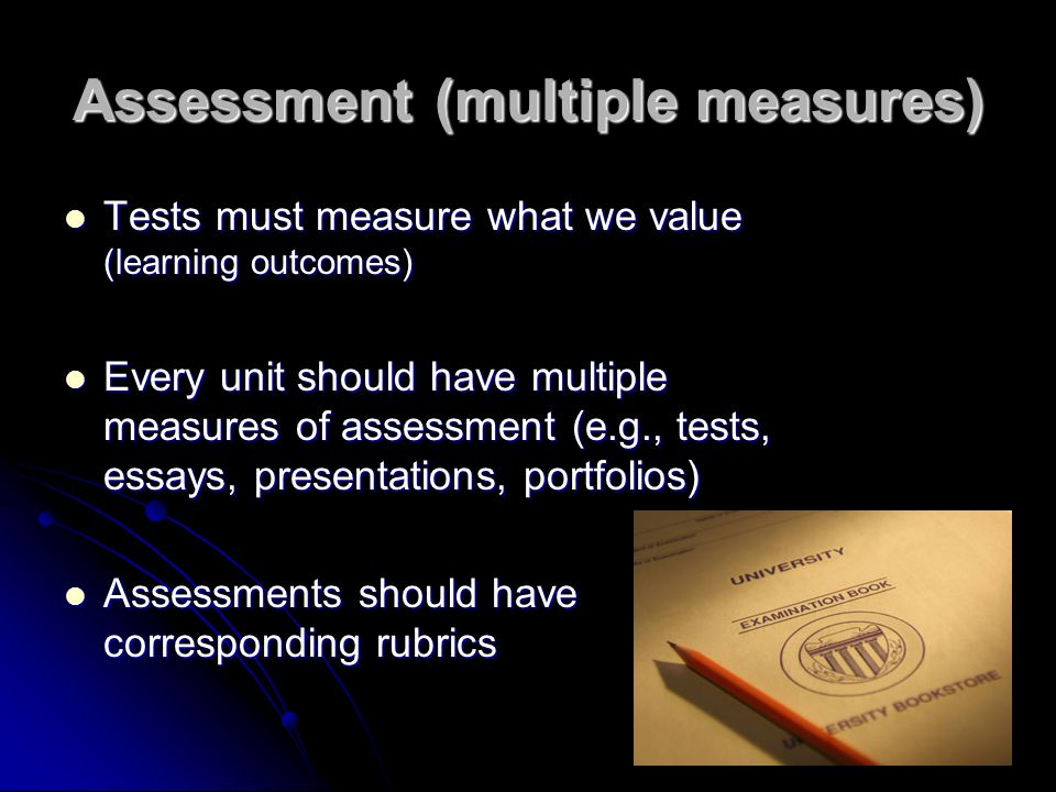 Assessment (multiple measures) Tests must measure what we value (learning outcomes) Tests must measure what we value (learning outcomes) Every unit should have multiple measures of assessment (e.g., tests, essays, presentations, portfolios) Every unit should have multiple measures of assessment (e.g., tests, essays, presentations, portfolios) Assessments should have corresponding rubrics Assessments should have corresponding rubrics