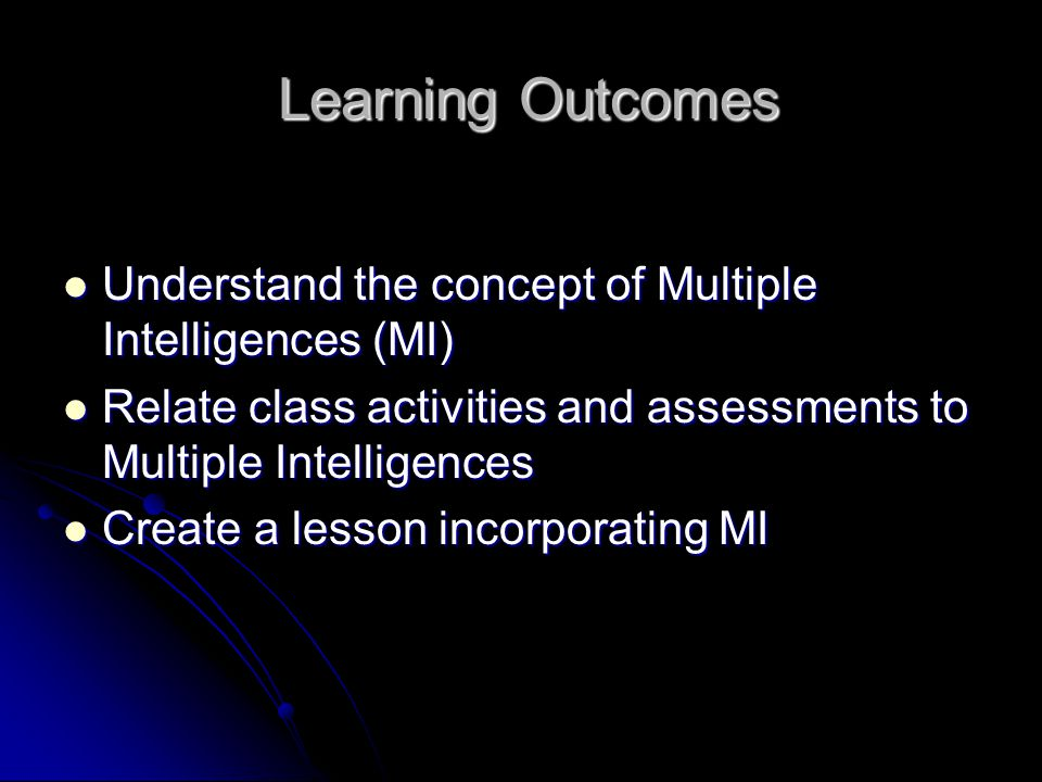 Learning Outcomes Learning Outcomes Understand the concept of Multiple Intelligences (MI) Understand the concept of Multiple Intelligences (MI) Relate class activities and assessments to Multiple Intelligences Relate class activities and assessments to Multiple Intelligences Create a lesson incorporating MI Create a lesson incorporating MI