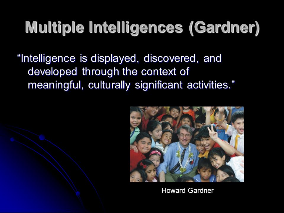 Multiple Intelligences (Gardner) Intelligence is displayed, discovered, and developed through the context of meaningful, culturally significant activities. Howard Gardner