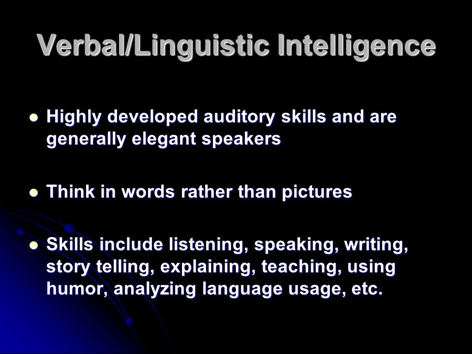 Verbal/Linguistic Intelligence Highly developed auditory skills and are generally elegant speakers Highly developed auditory skills and are generally elegant speakers Think in words rather than pictures Think in words rather than pictures Skills include listening, speaking, writing, story telling, explaining, teaching, using humor, analyzing language usage, etc.