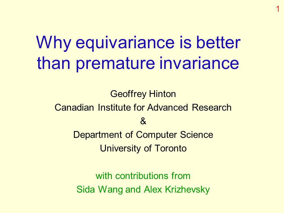 Why equivariance is better than premature invariance Geoffrey Hinton Canadian Institute for Advanced Research & Department of Computer Science Univers