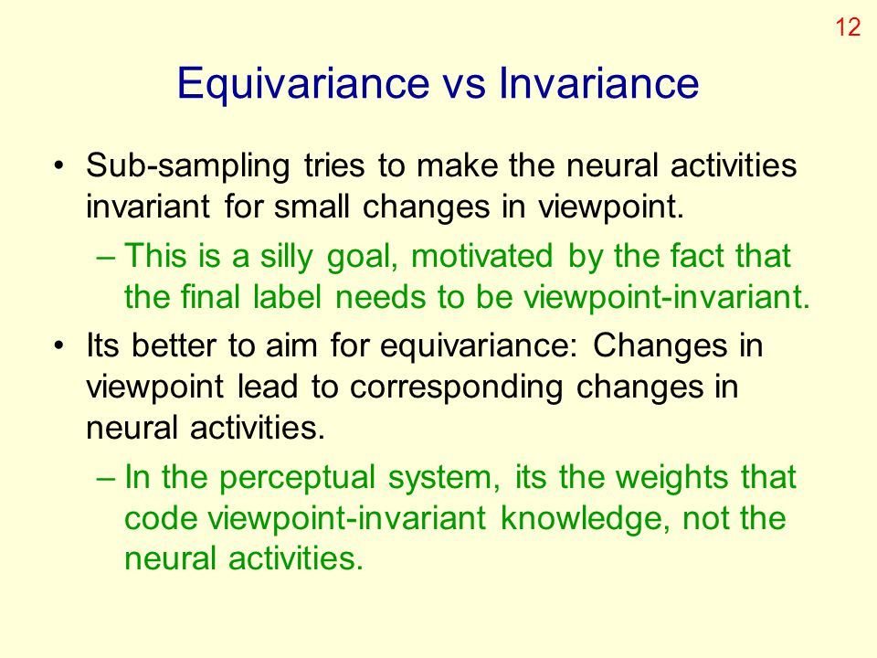 Equivariance vs Invariance Sub-sampling tries to make the neural activities invariant for small changes in viewpoint. –This is a silly goal, motivated