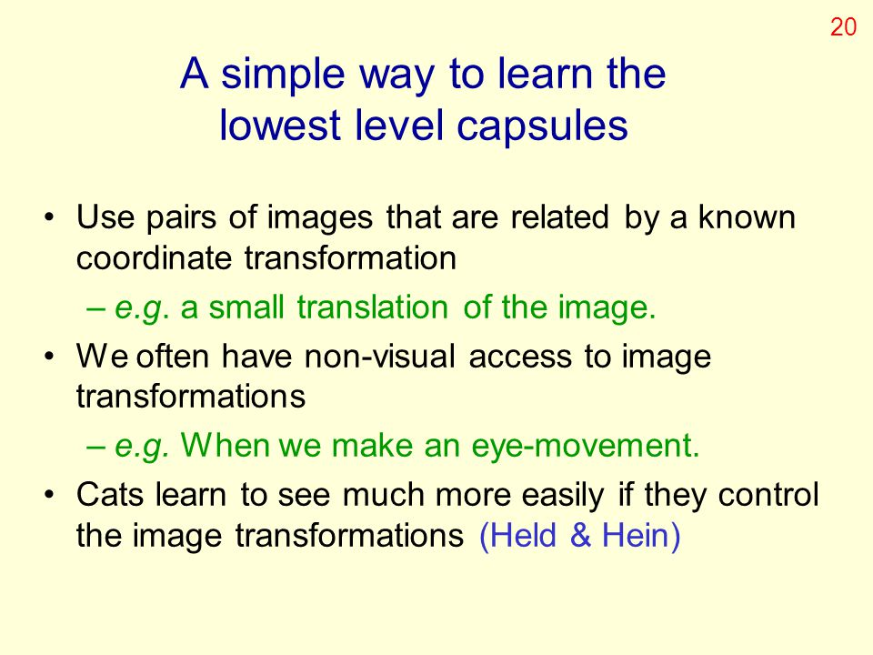 A simple way to learn the lowest level capsules Use pairs of images that are related by a known coordinate transformation –e.g. a small translation of