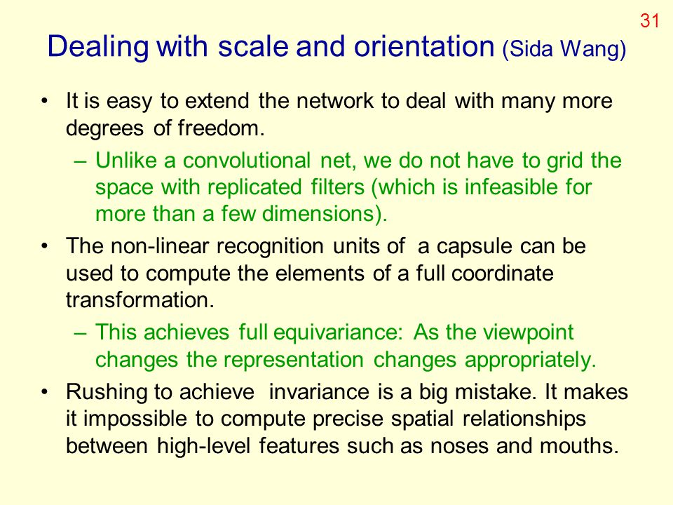 Dealing with scale and orientation (Sida Wang) It is easy to extend the network to deal with many more degrees of freedom. –Unlike a convolutional net