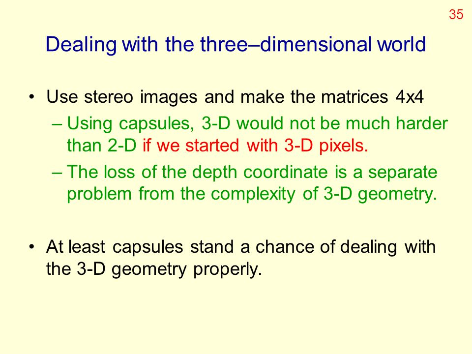 Dealing with the three–dimensional world Use stereo images and make the matrices 4x4 –Using capsules, 3-D would not be much harder than 2-D if we star