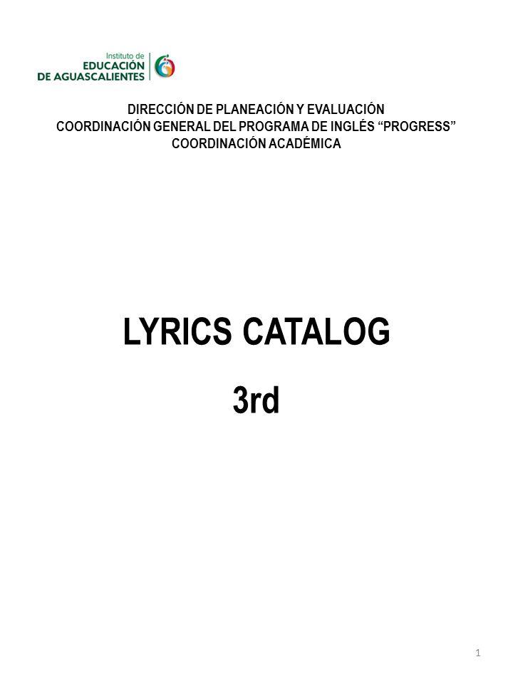 1 DIRECCIÓN DE PLANEACIÓN Y EVALUACIÓN COORDINACIÓN GENERAL DEL PROGRAMA DE INGLÉS PROGRESS COORDINACIÓN ACADÉMICA LYRICS CATALOG 3rd