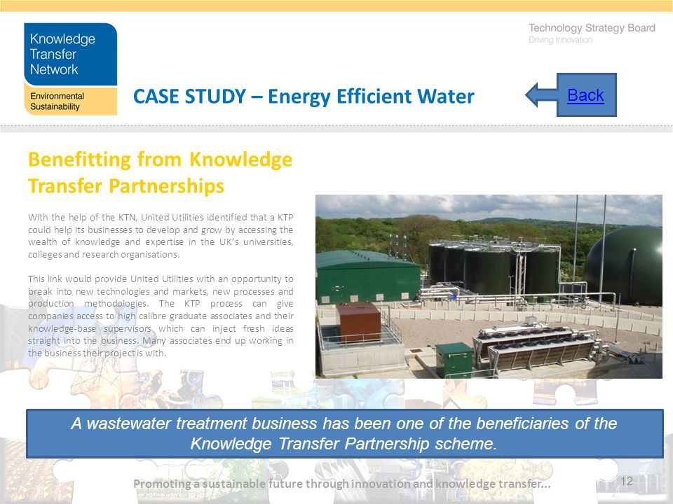 12 CASE STUDY – Energy Efficient Water Benefitting from Knowledge Transfer Partnerships With the help of the KTN, United Utilities identified that a KTP could help its businesses to develop and grow by accessing the wealth of knowledge and expertise in the UK's universities, colleges and research organisations.