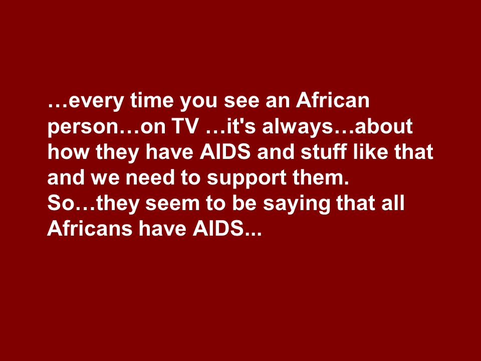 …every time you see an African person…on TV …it s always…about how they have AIDS and stuff like that and we need to support them.
