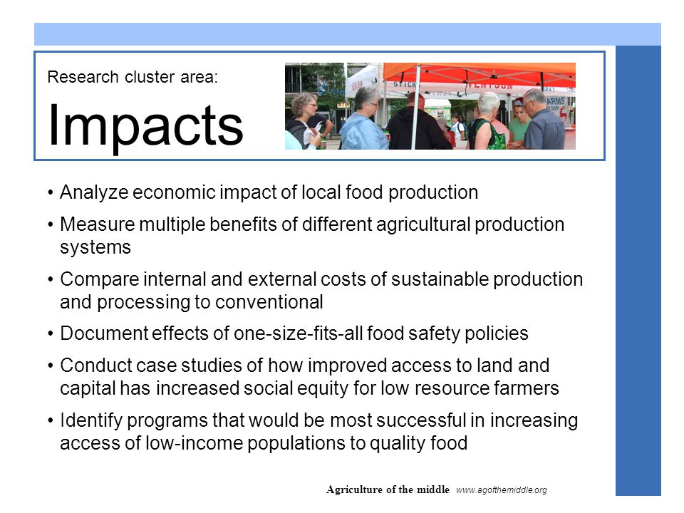 Agriculture of the middle www.agofthemiddle.org Impacts Research cluster area: Analyze economic impact of local food production Measure multiple benefits of different agricultural production systems Compare internal and external costs of sustainable production and processing to conventional Document effects of one-size-fits-all food safety policies Conduct case studies of how improved access to land and capital has increased social equity for low resource farmers Identify programs that would be most successful in increasing access of low-income populations to quality food
