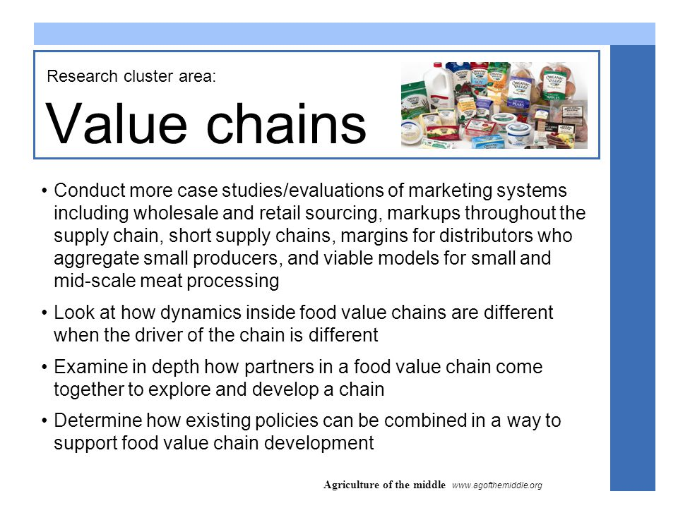 Agriculture of the middle www.agofthemiddle.org Value chains Research cluster area: Conduct more case studies/evaluations of marketing systems including wholesale and retail sourcing, markups throughout the supply chain, short supply chains, margins for distributors who aggregate small producers, and viable models for small and mid-scale meat processing Look at how dynamics inside food value chains are different when the driver of the chain is different Examine in depth how partners in a food value chain come together to explore and develop a chain Determine how existing policies can be combined in a way to support food value chain development