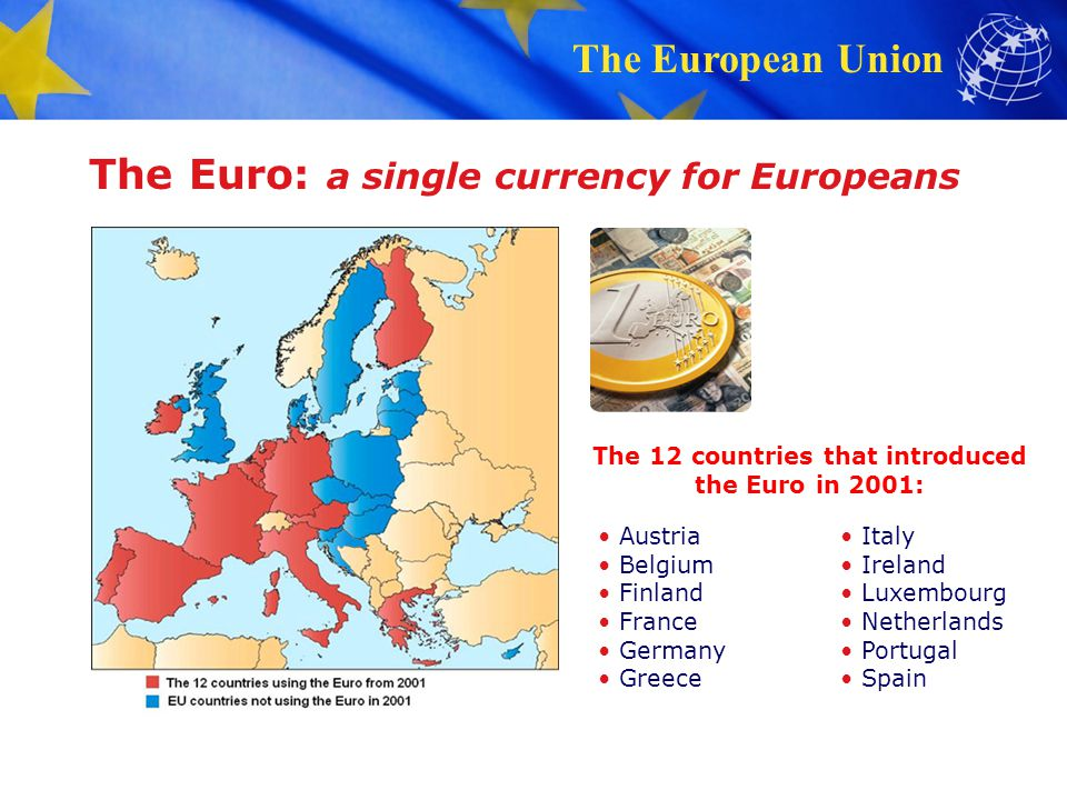 The European Union The Euro: a single currency for Europeans EU countries using the euro in 2013 EU countries not using the euro Can be used everywhere in the 17-country euro area Coins: one side with national symbols, one side common Notes: no national side New Euro countries since 2001: Cyprus (2006) Malta (2006) Slovakia (2008) Slovenia (2009) Estonia (2011)