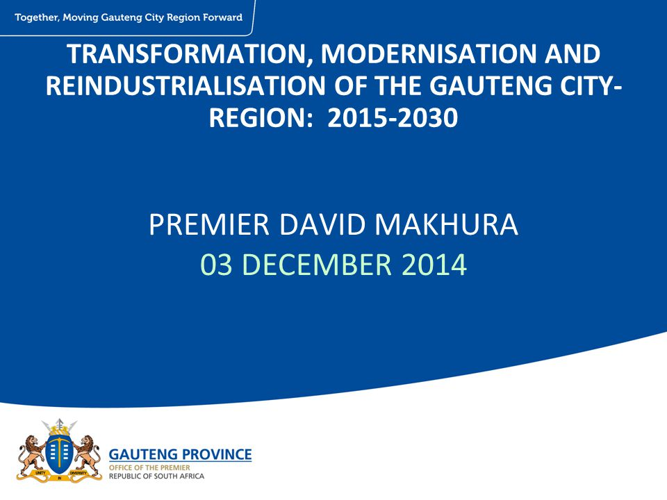 PREMIER DAVID MAKHURA 03 DECEMBER 2014 TRANSFORMATION, MODERNISATION AND REINDUSTRIALISATION OF THE GAUTENG CITY- REGION: 2015-2030