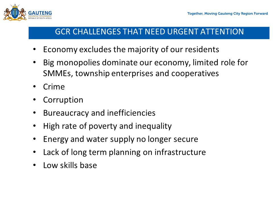 GCR CHALLENGES THAT NEED URGENT ATTENTION Economy excludes the majority of our residents Big monopolies dominate our economy, limited role for SMMEs,
