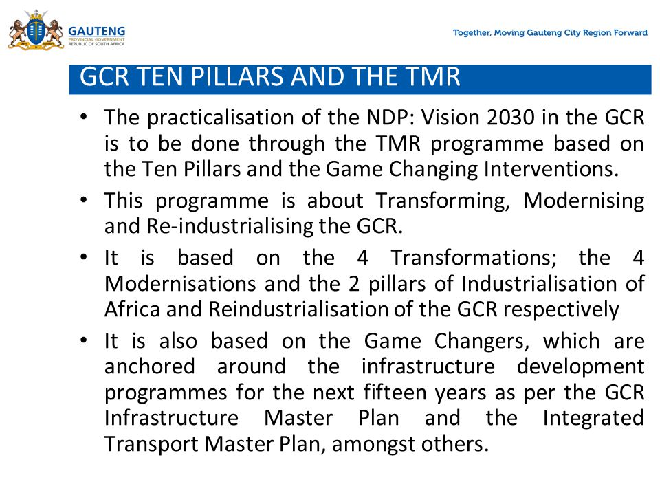 GCR TEN PILLARS AND THE TMR The practicalisation of the NDP: Vision 2030 in the GCR is to be done through the TMR programme based on the Ten Pillars a