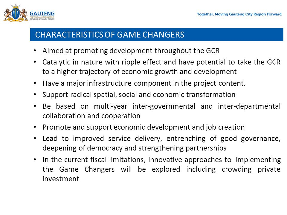 CHARACTERISTICS OF GAME CHANGERS Aimed at promoting development throughout the GCR Catalytic in nature with ripple effect and have potential to take t