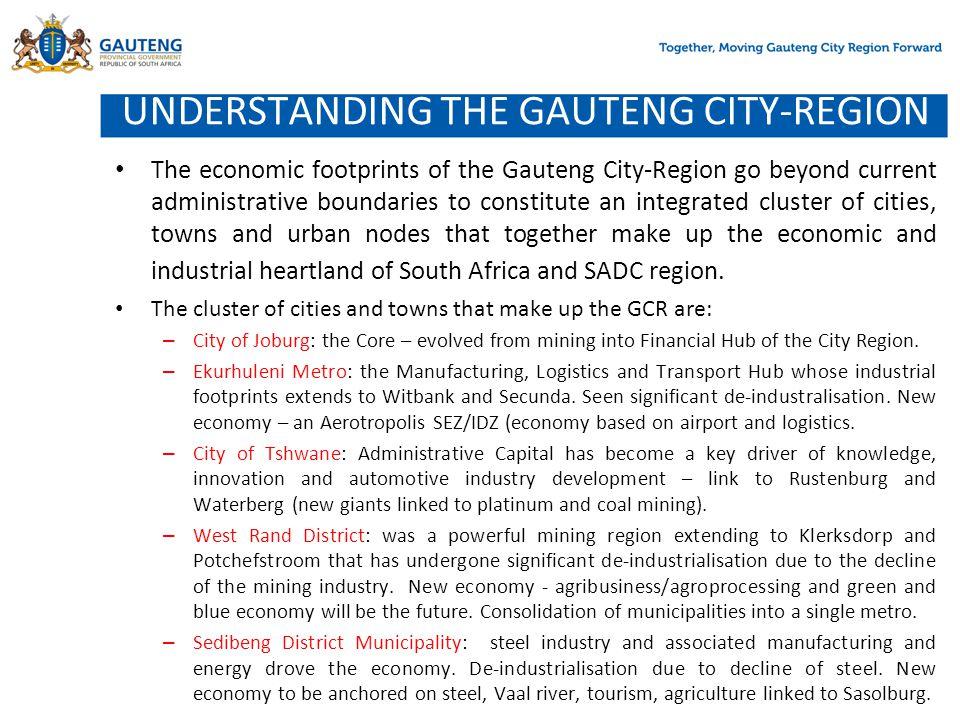 UNDERSTANDING THE GAUTENG CITY-REGION The economic footprints of the Gauteng City-Region go beyond current administrative boundaries to constitute an