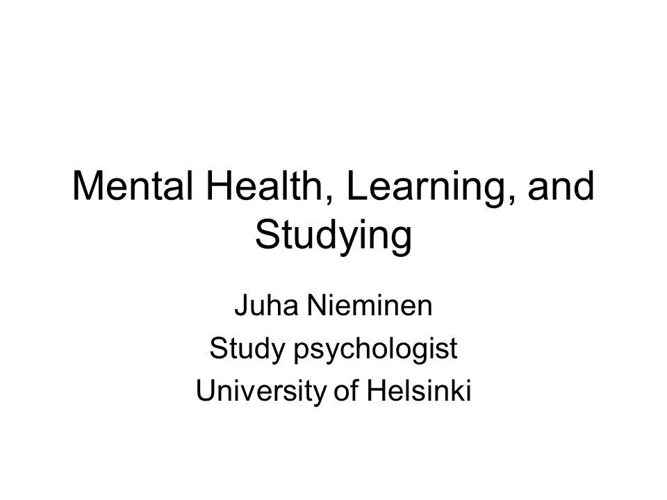 Mental Health, Learning, and Studying Juha Nieminen Study psychologist University of Helsinki