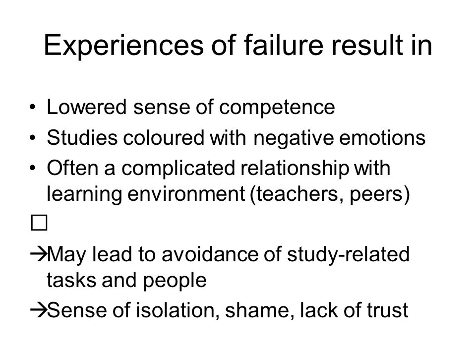 Experiences of failure result in Lowered sense of competence Studies coloured with negative emotions Often a complicated relationship with learning environment (teachers, peers)  May lead to avoidance of study-related tasks and people  Sense of isolation, shame, lack of trust