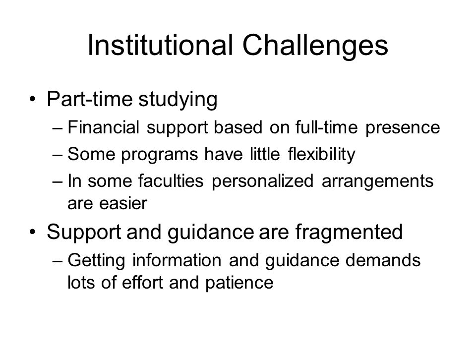 Institutional Challenges Part-time studying –Financial support based on full-time presence –Some programs have little flexibility –In some faculties personalized arrangements are easier Support and guidance are fragmented –Getting information and guidance demands lots of effort and patience