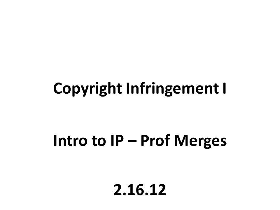 Copyright Infringement I Intro to IP – Prof Merges 2.16.12