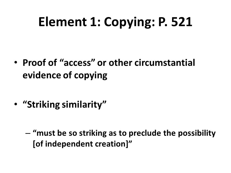 """Element 1: Copying: P. 521 Proof of """"access"""" or other circumstantial evidence of copying """"Striking similarity"""" – """"must be so striking as to preclude t"""