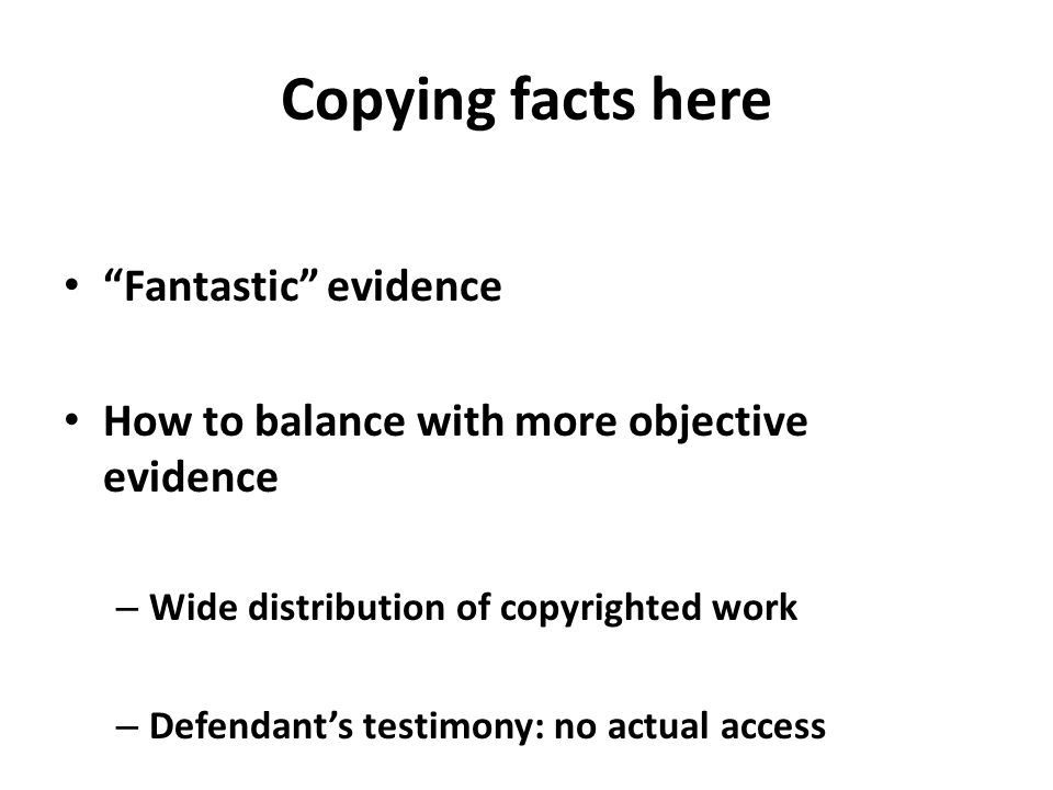 Copying facts here Fantastic evidence How to balance with more objective evidence – Wide distribution of copyrighted work – Defendant's testimony: no actual access