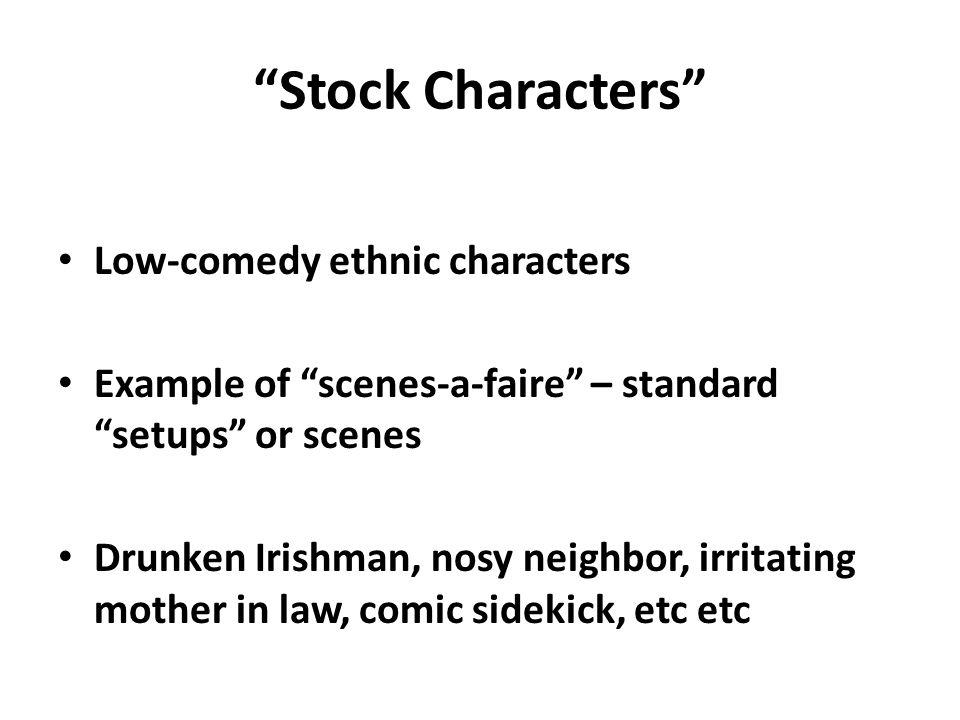 Stock Characters Low-comedy ethnic characters Example of scenes-a-faire – standard setups or scenes Drunken Irishman, nosy neighbor, irritating mother in law, comic sidekick, etc etc