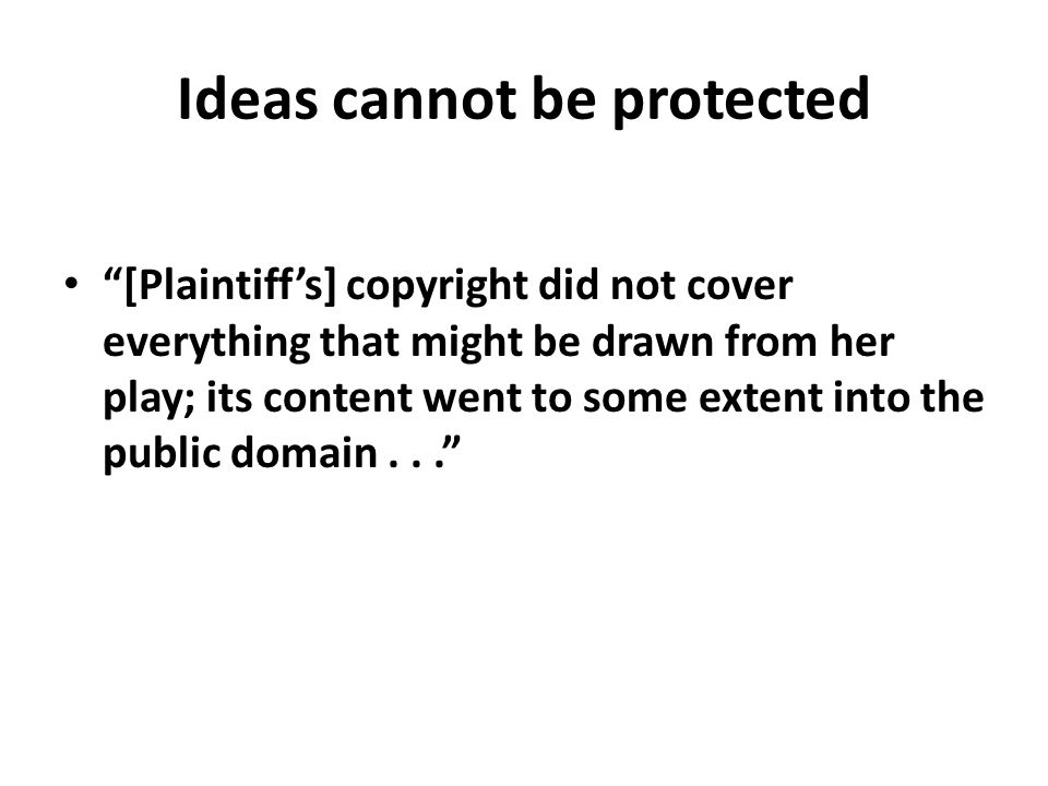 """Ideas cannot be protected """"[Plaintiff's] copyright did not cover everything that might be drawn from her play; its content went to some extent into th"""