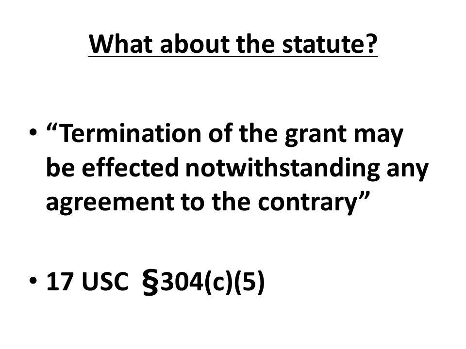 """What about the statute? """"Termination of the grant may be effected notwithstanding any agreement to the contrary"""" 17 USC §304(c)(5)"""