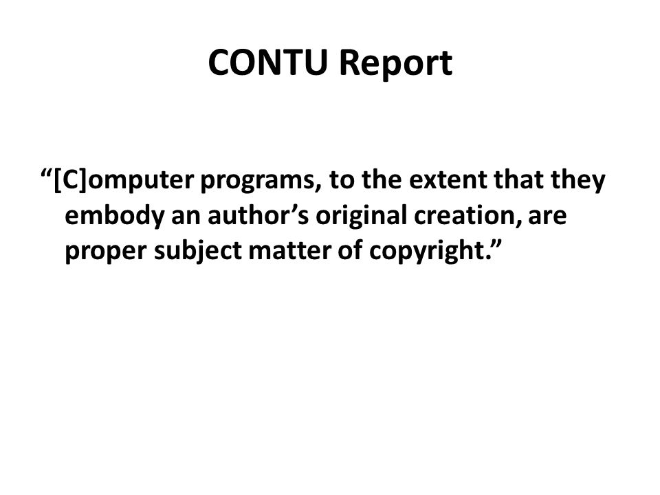 CONTU Report [C]omputer programs, to the extent that they embody an author's original creation, are proper subject matter of copyright.