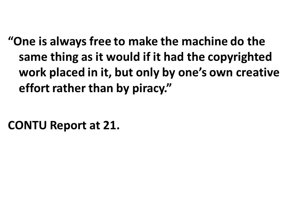 One is always free to make the machine do the same thing as it would if it had the copyrighted work placed in it, but only by one's own creative effort rather than by piracy. CONTU Report at 21.
