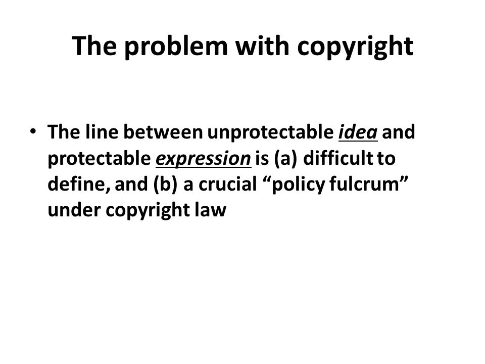 The problem with copyright The line between unprotectable idea and protectable expression is (a) difficult to define, and (b) a crucial policy fulcrum under copyright law