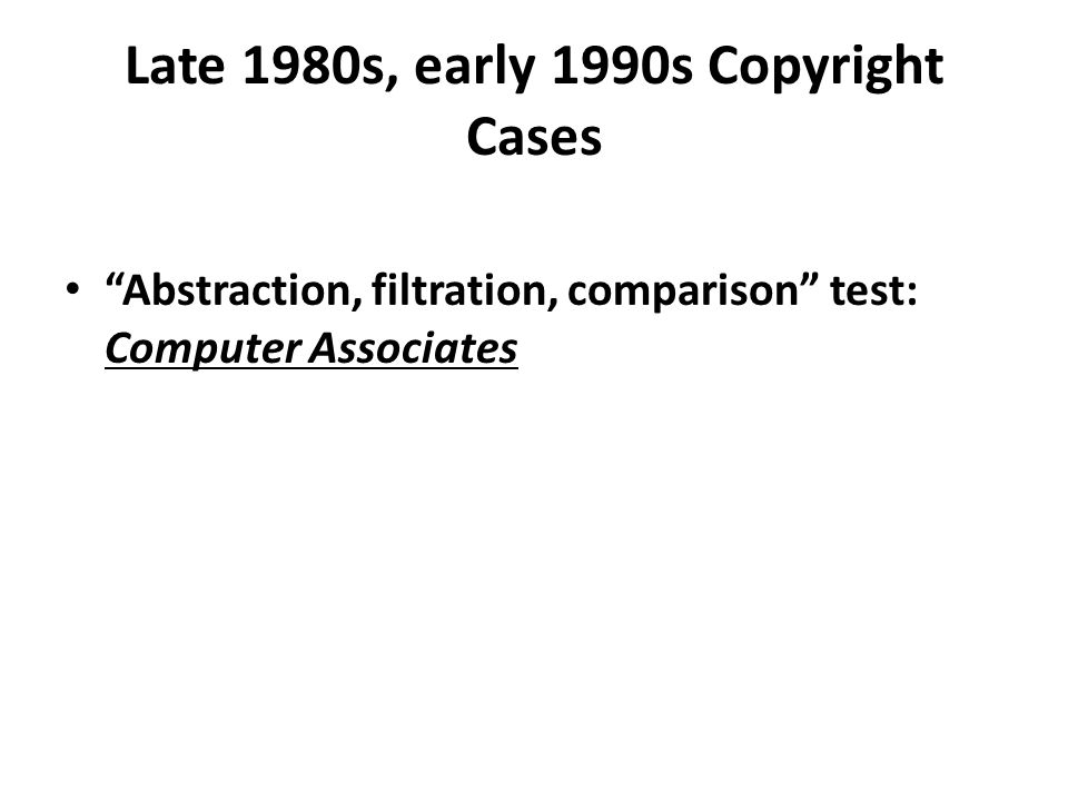 Late 1980s, early 1990s Copyright Cases Abstraction, filtration, comparison test: Computer Associates