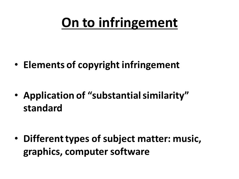 On to infringement Elements of copyright infringement Application of substantial similarity standard Different types of subject matter: music, graphics, computer software