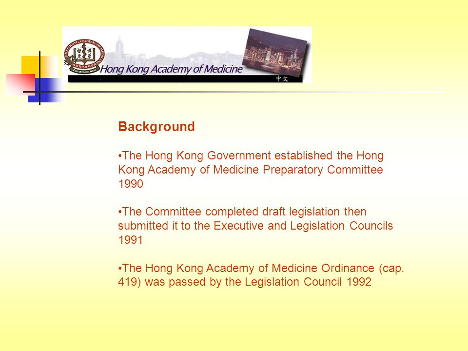 Background The Hong Kong Government established the Hong Kong Academy of Medicine Preparatory Committee 1990 The Committee completed draft legislation then submitted it to the Executive and Legislation Councils 1991 The Hong Kong Academy of Medicine Ordinance (cap.