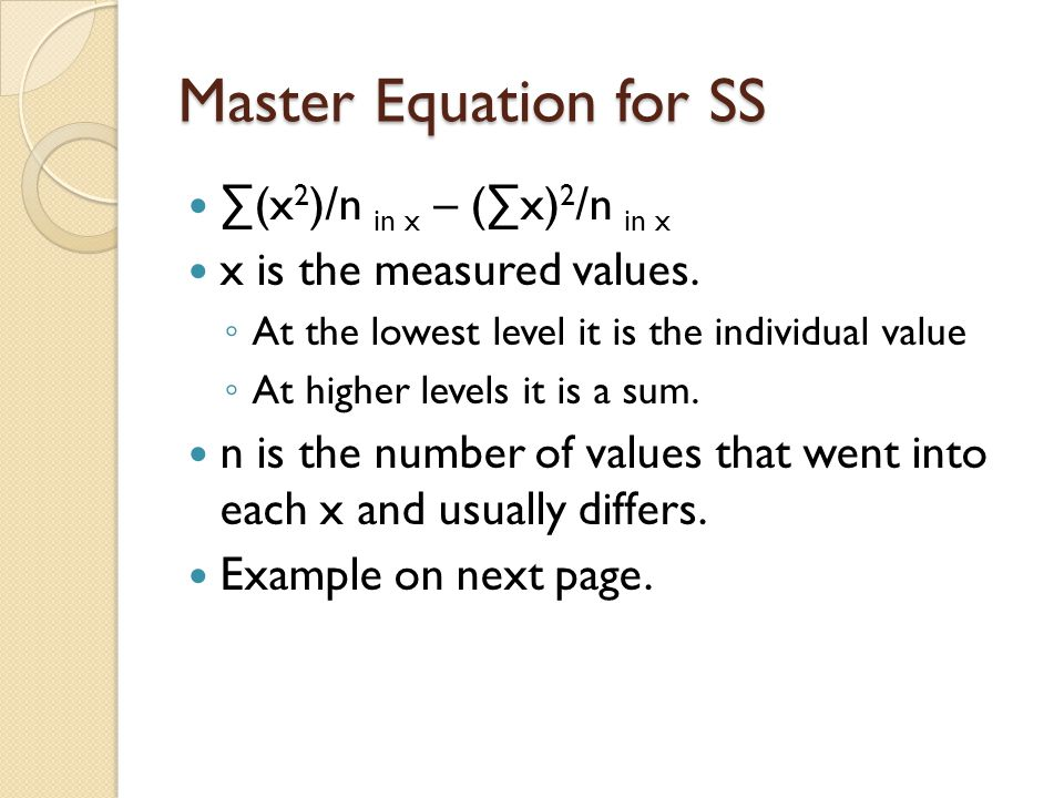 Master Equation for SS ∑(x 2 )/n in x – (∑x) 2 /n in x x is the measured values. ◦ At the lowest level it is the individual value ◦ At higher levels i