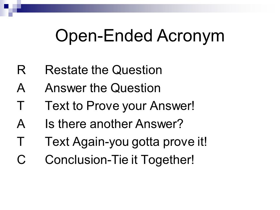 Open-Ended Acronym RRestate the Question AAnswer the Question TText to Prove your Answer! AIs there another Answer? TText Again-you gotta prove it! CC