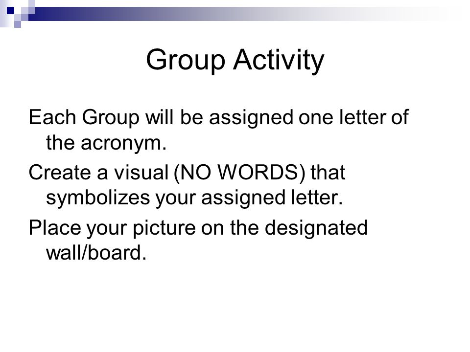 Group Activity Each Group will be assigned one letter of the acronym. Create a visual (NO WORDS) that symbolizes your assigned letter. Place your pict