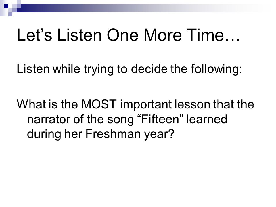 Let's Listen One More Time… Listen while trying to decide the following: What is the MOST important lesson that the narrator of the song Fifteen learned during her Freshman year?