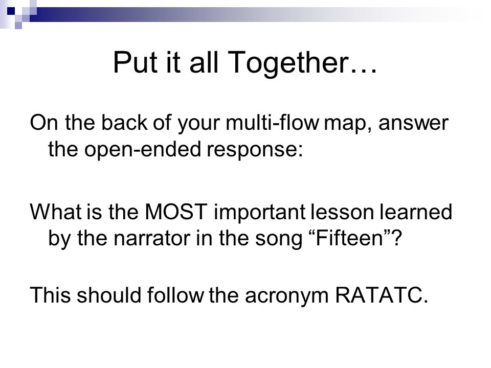 Put it all Together… On the back of your multi-flow map, answer the open-ended response: What is the MOST important lesson learned by the narrator in the song Fifteen .